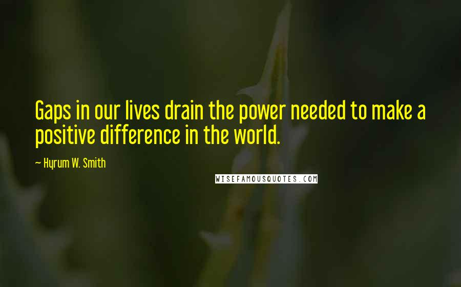 Hyrum W. Smith quotes: Gaps in our lives drain the power needed to make a positive difference in the world.
