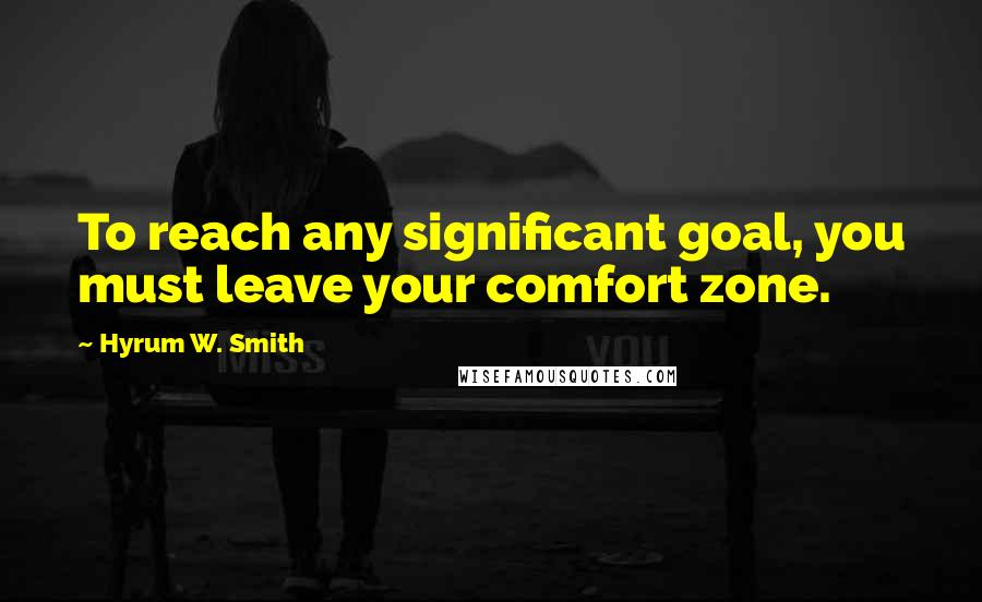 Hyrum W. Smith quotes: To reach any significant goal, you must leave your comfort zone.