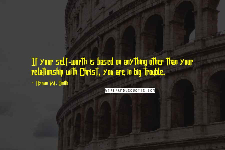 Hyrum W. Smith quotes: If your self-worth is based on anything other than your relationship with Christ, you are in big trouble.