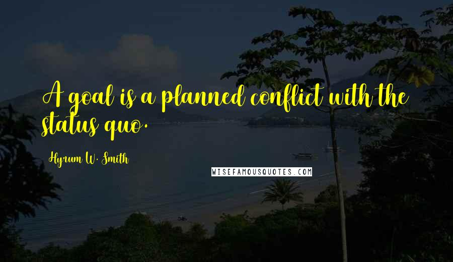 Hyrum W. Smith quotes: A goal is a planned conflict with the status quo.