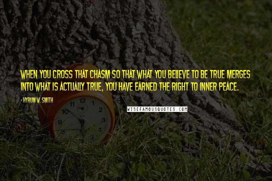 Hyrum W. Smith quotes: When you cross that chasm so that what you believe to be true merges into what is actually true, you have earned the right to inner peace.