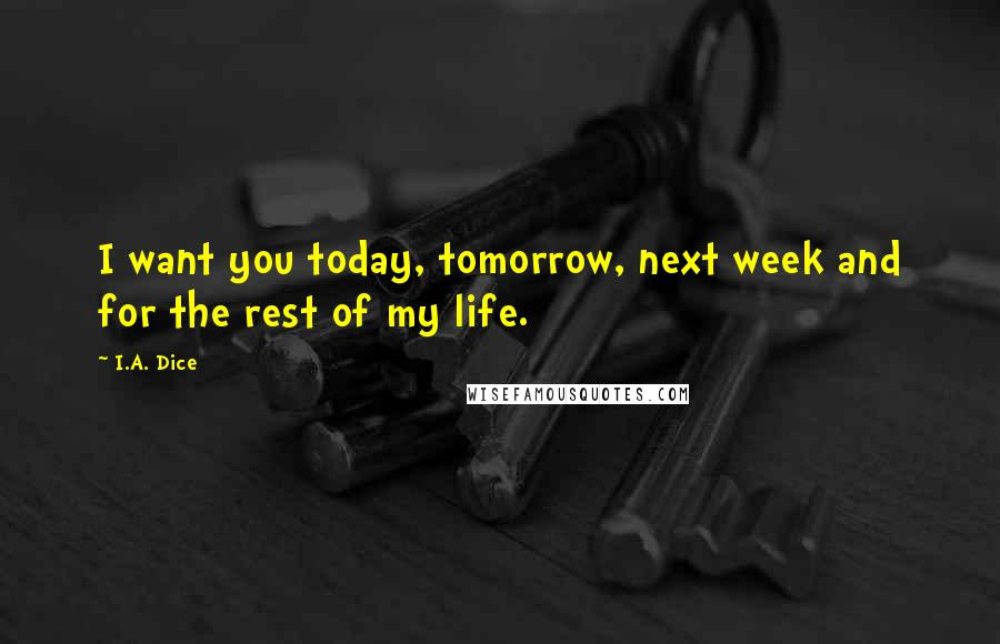 I.A. Dice quotes: I want you today, tomorrow, next week and for the rest of my life.