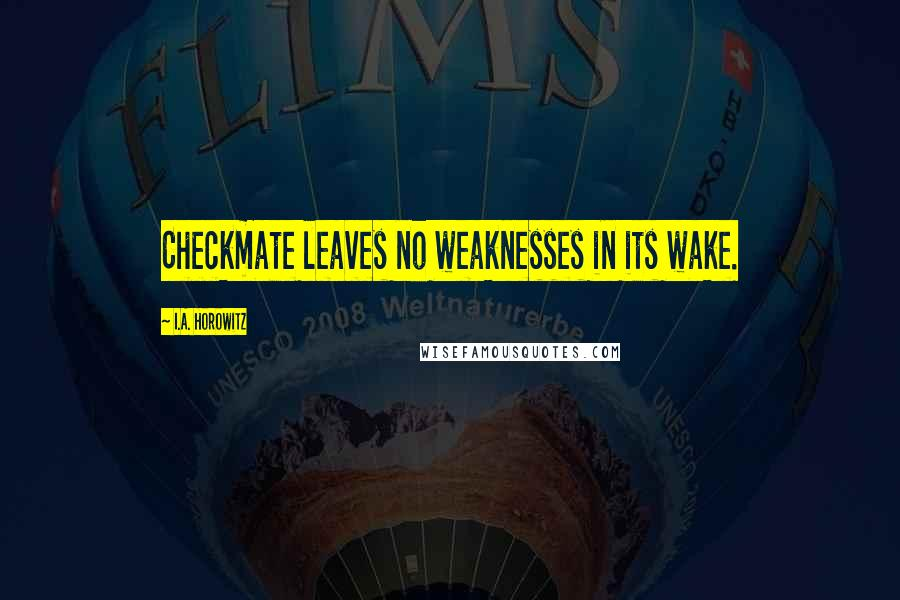 I.A. Horowitz quotes: Checkmate leaves no weaknesses in its wake.