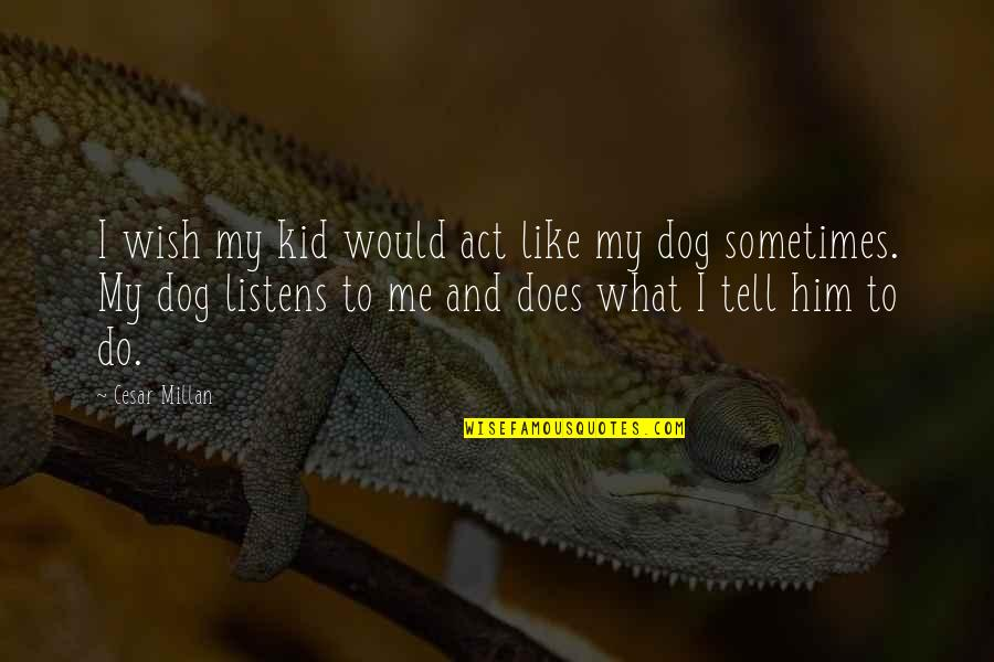 I Act Like A Kid Quotes By Cesar Millan: I wish my kid would act like my