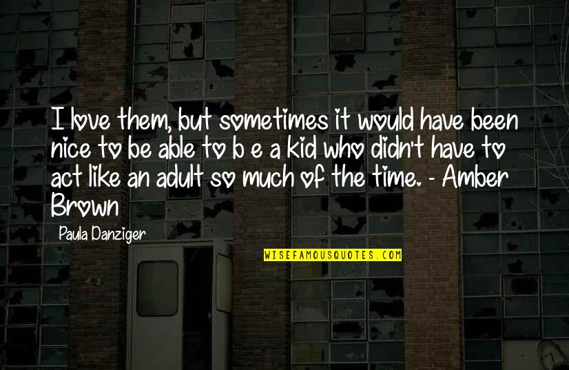 I Act Like A Kid Quotes By Paula Danziger: I love them, but sometimes it would have