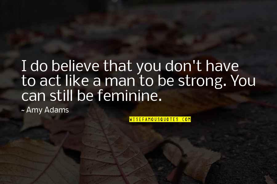I Act Strong But I'm Not Quotes By Amy Adams: I do believe that you don't have to