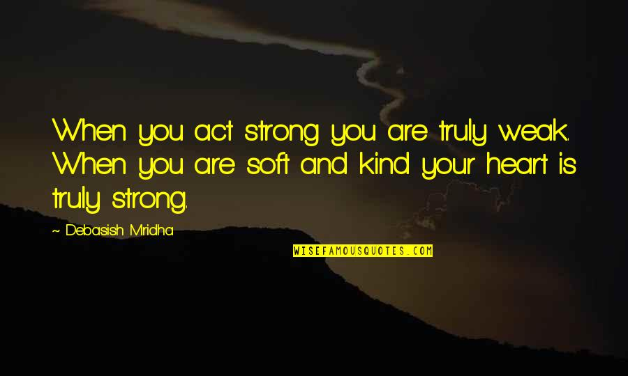 I Act Strong But I'm Not Quotes By Debasish Mridha: When you act strong you are truly weak.