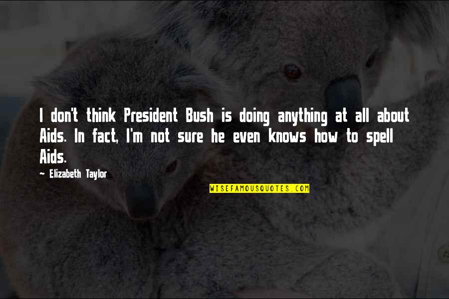 I Act Strong But I'm Not Quotes By Elizabeth Taylor: I don't think President Bush is doing anything