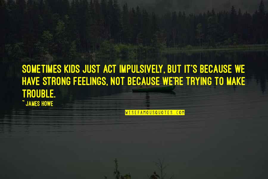I Act Strong But I'm Not Quotes By James Howe: Sometimes kids just act impulsively, but it's because