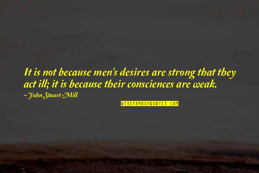 I Act Strong But I'm Not Quotes By John Stuart Mill: It is not because men's desires are strong