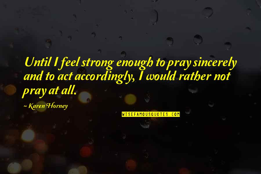 I Act Strong But I'm Not Quotes By Karen Horney: Until I feel strong enough to pray sincerely