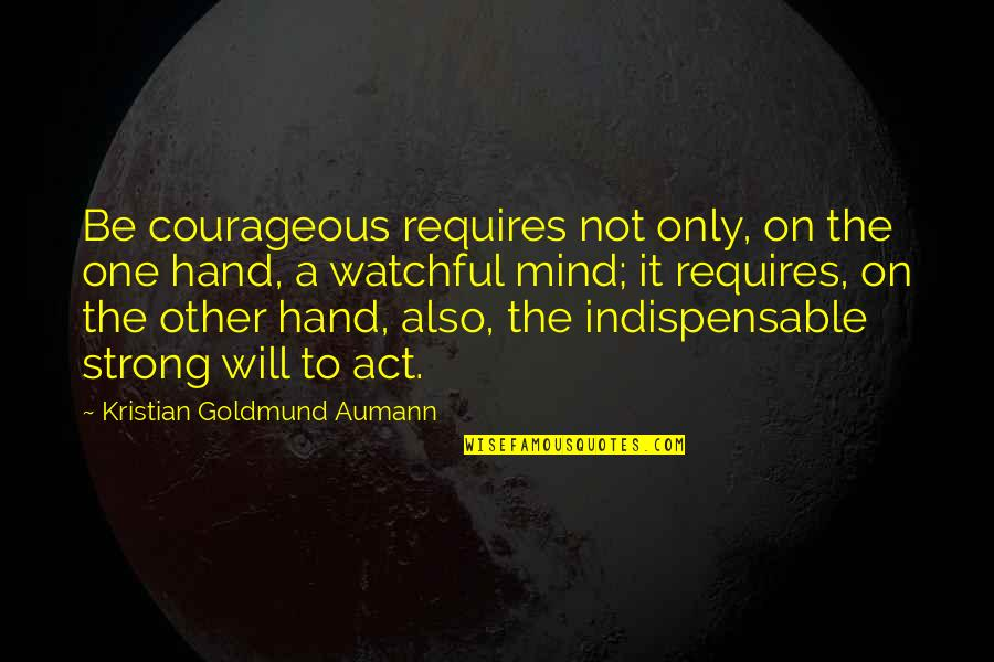 I Act Strong But I'm Not Quotes By Kristian Goldmund Aumann: Be courageous requires not only, on the one