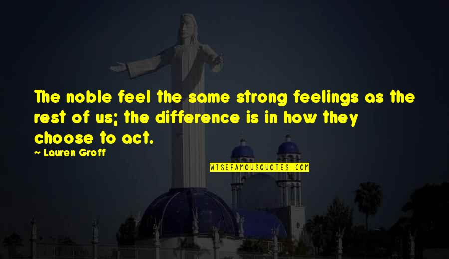 I Act Strong But I'm Not Quotes By Lauren Groff: The noble feel the same strong feelings as