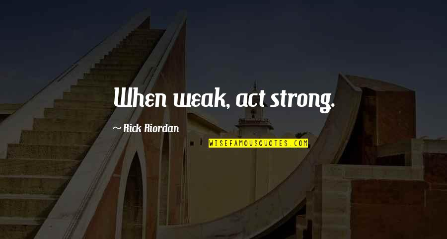 I Act Strong But I'm Not Quotes By Rick Riordan: When weak, act strong.