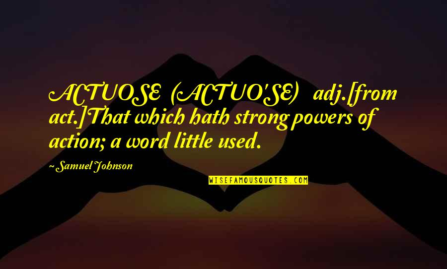 I Act Strong But I'm Not Quotes By Samuel Johnson: ACTUOSE (ACTUO'SE) adj.[from act.]That which hath strong powers