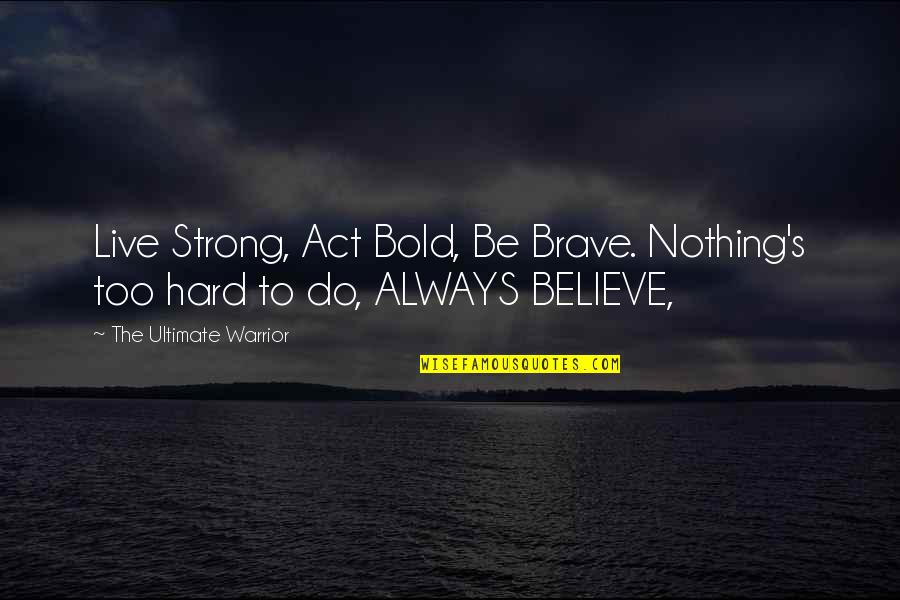 I Act Strong But I'm Not Quotes By The Ultimate Warrior: Live Strong, Act Bold, Be Brave. Nothing's too