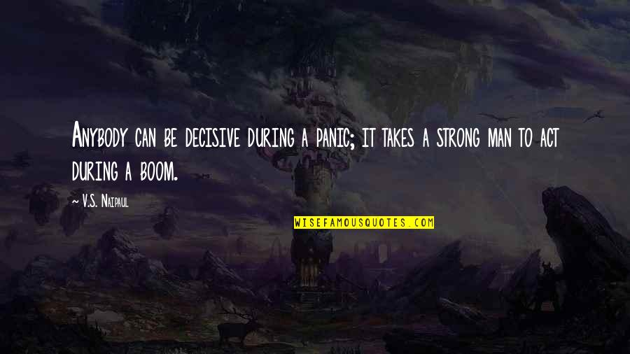 I Act Strong But I'm Not Quotes By V.S. Naipaul: Anybody can be decisive during a panic; it