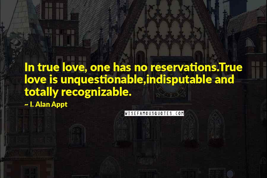 I. Alan Appt quotes: In true love, one has no reservations.True love is unquestionable,indisputable and totally recognizable.