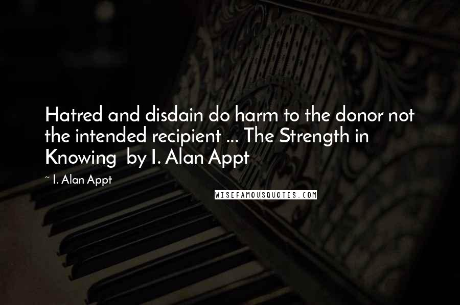 I. Alan Appt quotes: Hatred and disdain do harm to the donor not the intended recipient ... The Strength in Knowing by I. Alan Appt