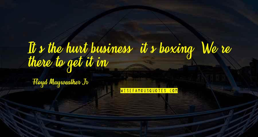 I Also Get Hurt Quotes By Floyd Mayweather Jr.: It's the hurt business, it's boxing. We're there