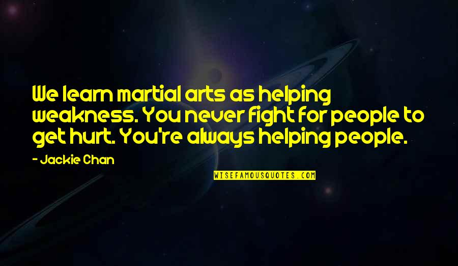 I Also Get Hurt Quotes By Jackie Chan: We learn martial arts as helping weakness. You