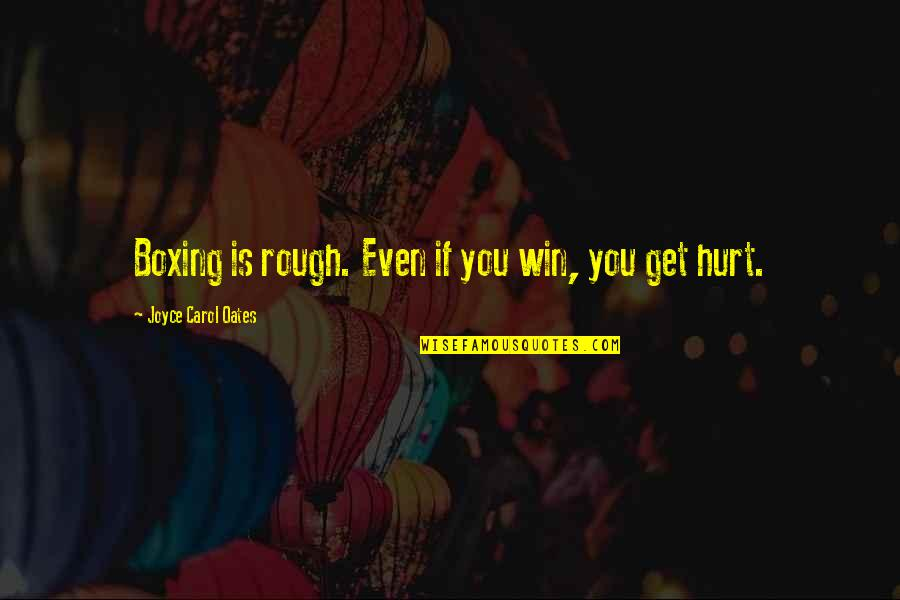 I Also Get Hurt Quotes By Joyce Carol Oates: Boxing is rough. Even if you win, you