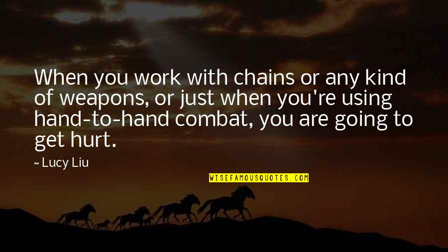 I Also Get Hurt Quotes By Lucy Liu: When you work with chains or any kind