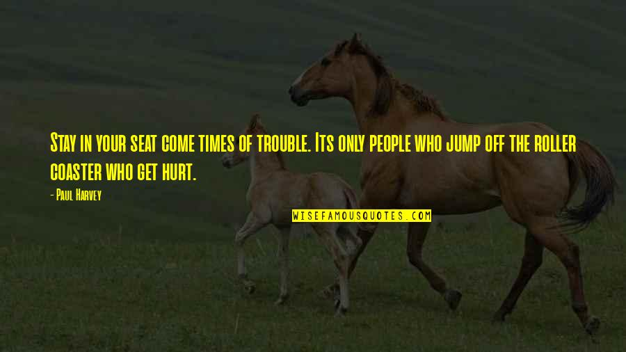 I Also Get Hurt Quotes By Paul Harvey: Stay in your seat come times of trouble.