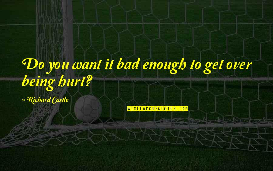 I Also Get Hurt Quotes By Richard Castle: Do you want it bad enough to get