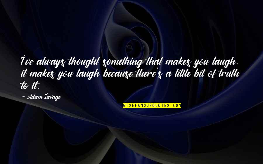 I Always Thought Quotes By Adam Savage: I've always thought something that makes you laugh,