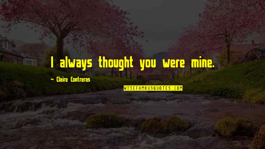 I Always Thought Quotes By Claire Contreras: I always thought you were mine.