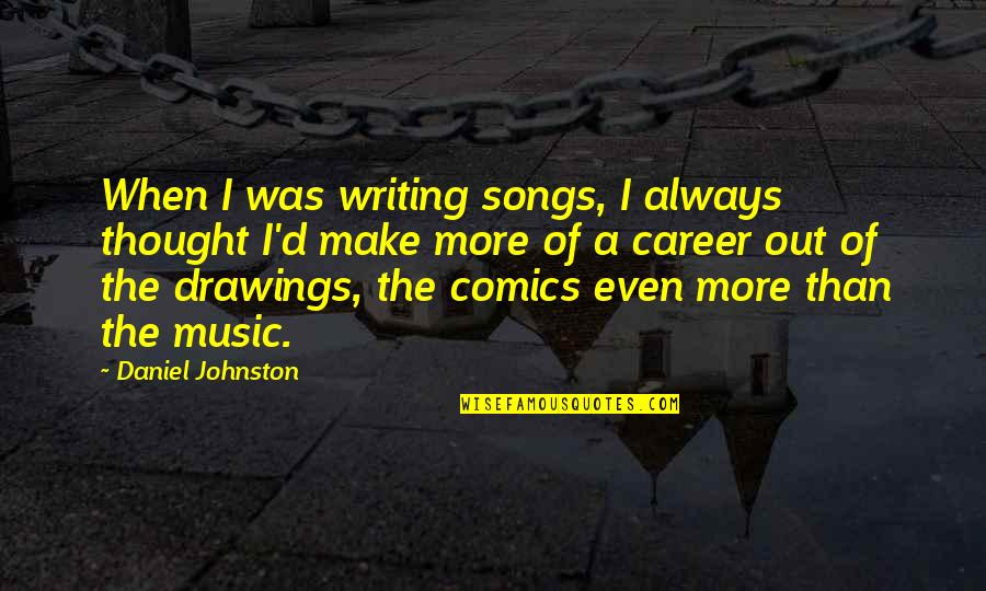 I Always Thought Quotes By Daniel Johnston: When I was writing songs, I always thought