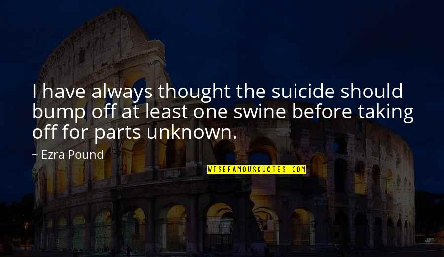 I Always Thought Quotes By Ezra Pound: I have always thought the suicide should bump