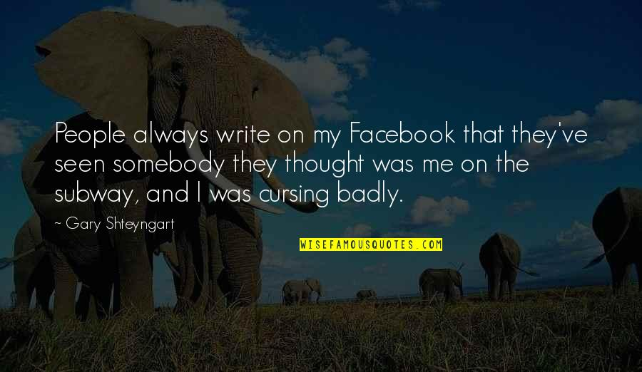 I Always Thought Quotes By Gary Shteyngart: People always write on my Facebook that they've