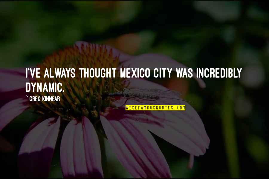 I Always Thought Quotes By Greg Kinnear: I've always thought Mexico City was incredibly dynamic.