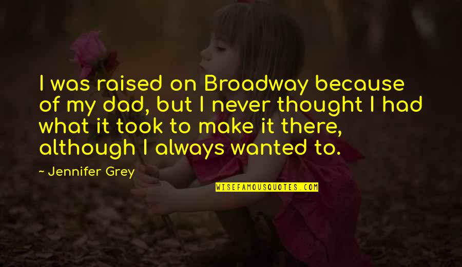 I Always Thought Quotes By Jennifer Grey: I was raised on Broadway because of my