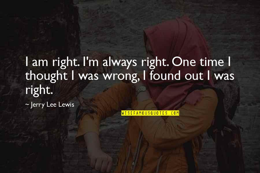 I Always Thought Quotes By Jerry Lee Lewis: I am right. I'm always right. One time