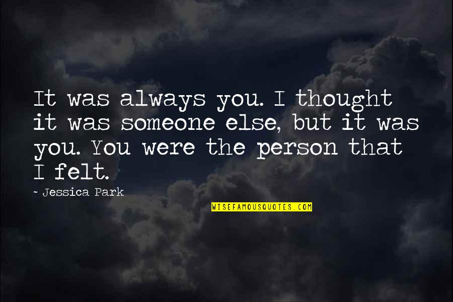 I Always Thought Quotes By Jessica Park: It was always you. I thought it was