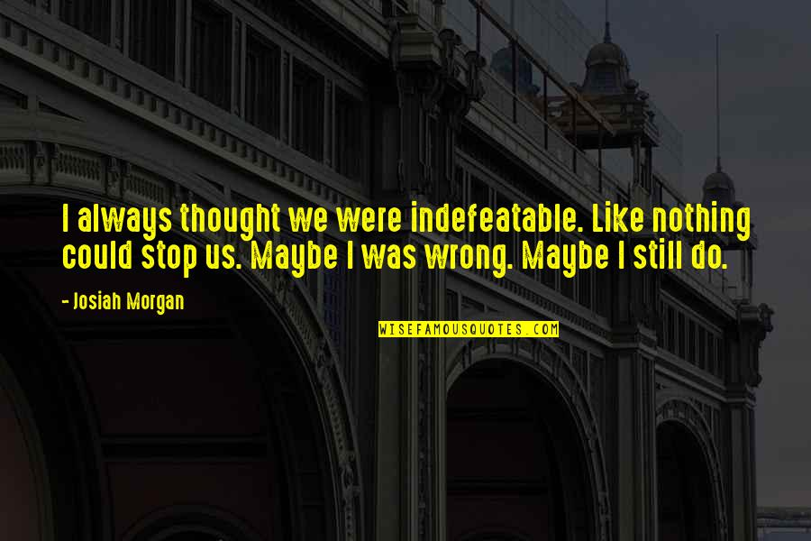 I Always Thought Quotes By Josiah Morgan: I always thought we were indefeatable. Like nothing