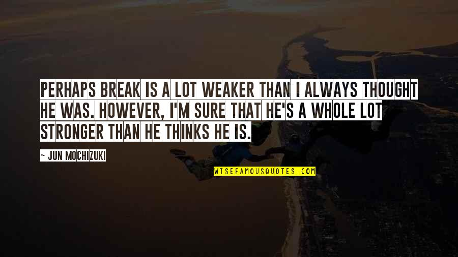 I Always Thought Quotes By Jun Mochizuki: Perhaps Break is a lot weaker than I