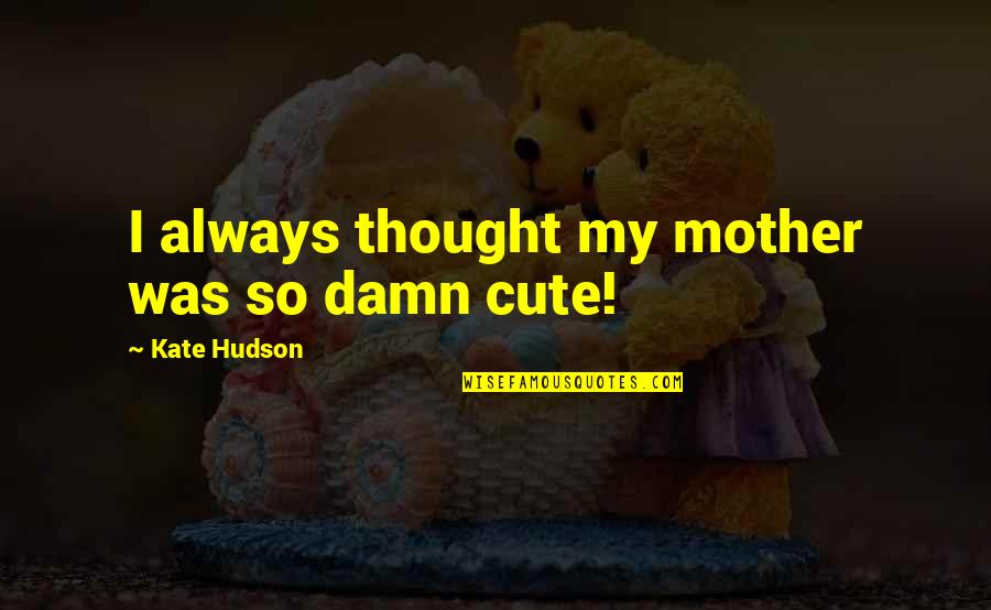 I Always Thought Quotes By Kate Hudson: I always thought my mother was so damn