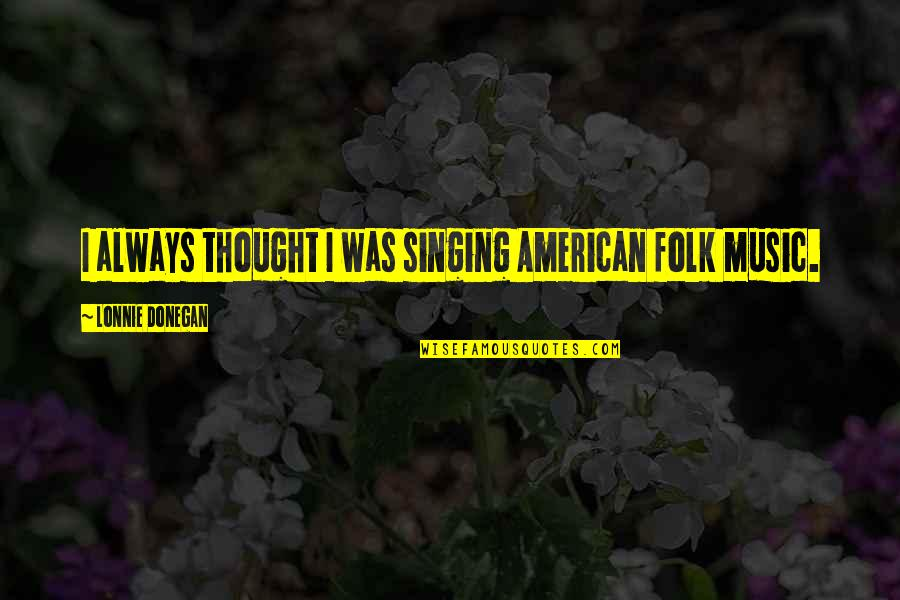 I Always Thought Quotes By Lonnie Donegan: I always thought I was singing American folk