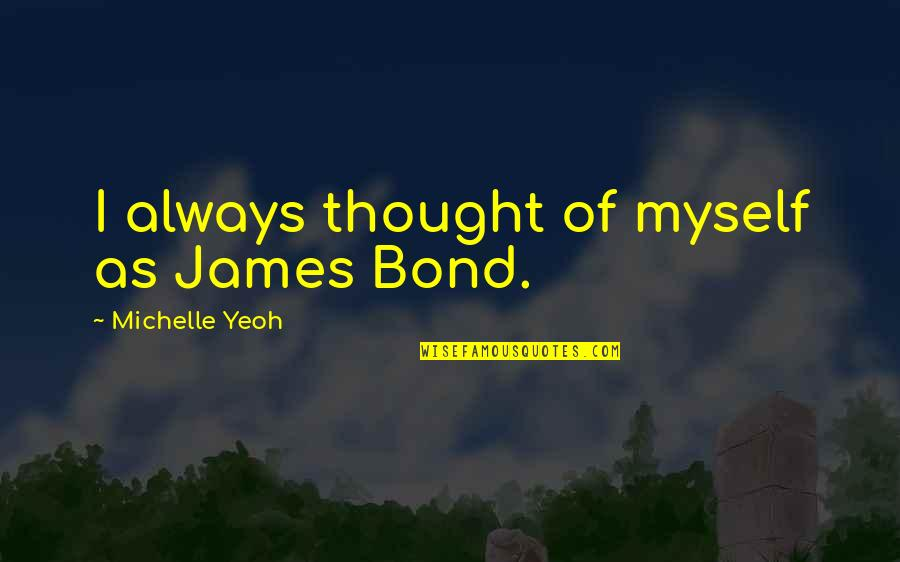 I Always Thought Quotes By Michelle Yeoh: I always thought of myself as James Bond.