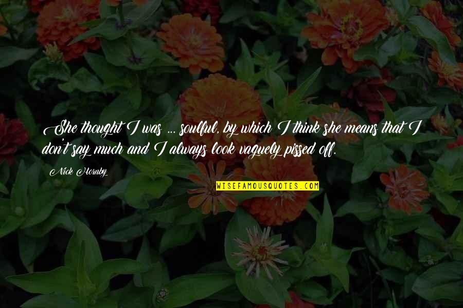 I Always Thought Quotes By Nick Hornby: She thought I was ... soulful, by which