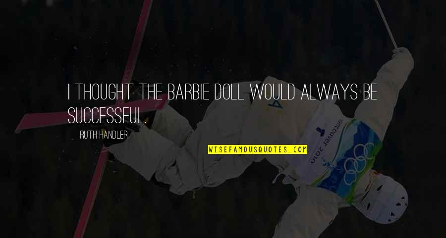 I Always Thought Quotes By Ruth Handler: I thought the Barbie doll would always be