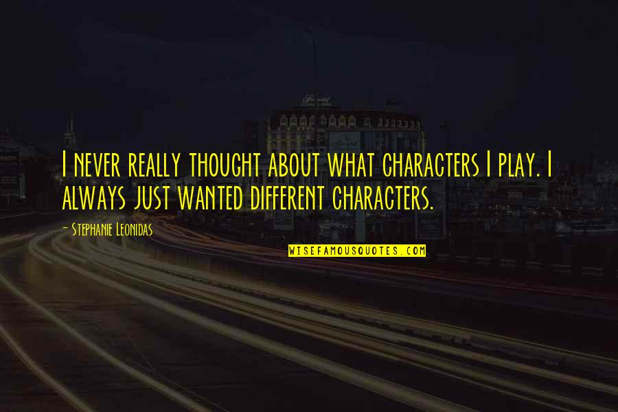 I Always Thought Quotes By Stephanie Leonidas: I never really thought about what characters I