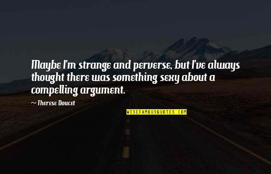 I Always Thought Quotes By Therese Doucet: Maybe I'm strange and perverse, but I've always