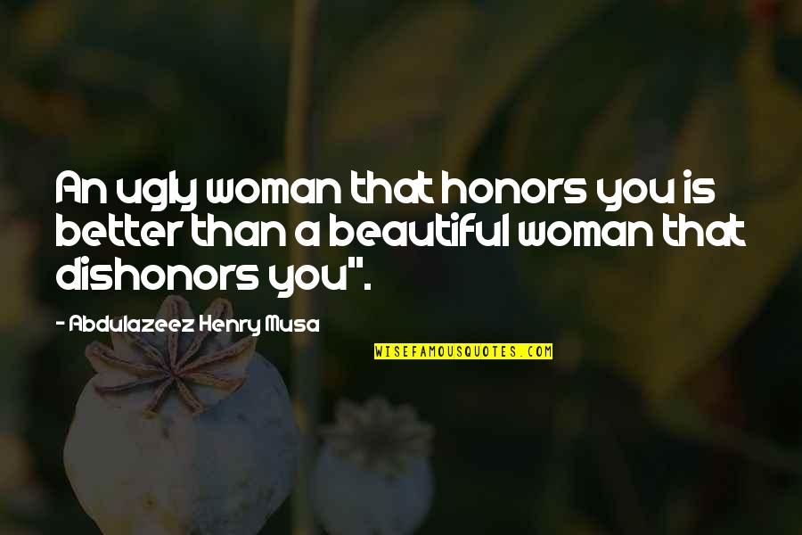 I Am A Better Woman Quotes By Abdulazeez Henry Musa: An ugly woman that honors you is better