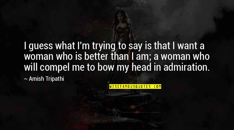 I Am A Better Woman Quotes By Amish Tripathi: I guess what I'm trying to say is
