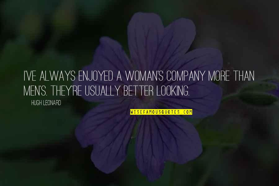I Am A Better Woman Quotes By Hugh Leonard: I've always enjoyed a woman's company more than